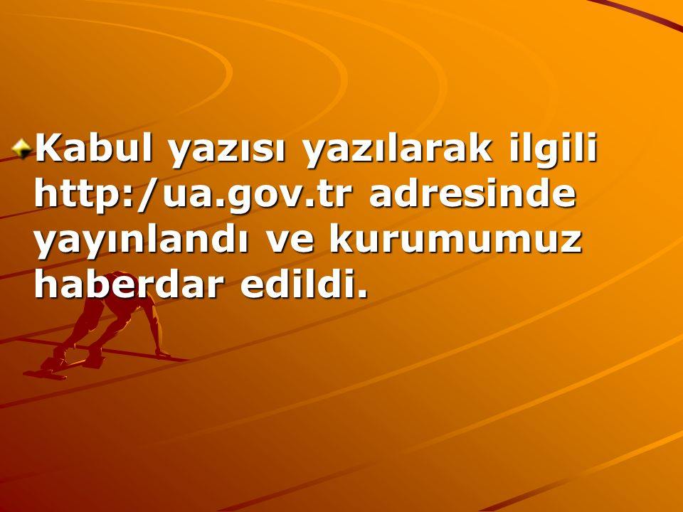 Kabul yazısı yazılarak ilgili http:/ua.gov.tr adresinde yayınlandı ve kurumumuz haberdar edildi.