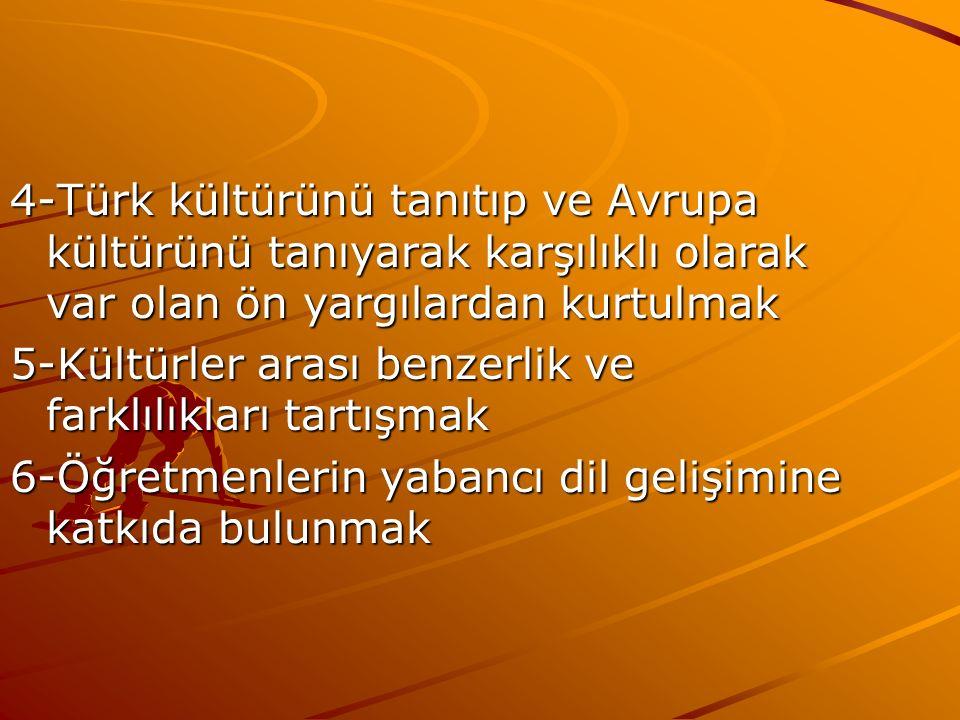 4-Türk kültürünü tanıtıp ve Avrupa kültürünü tanıyarak karşılıklı olarak var olan ön yargılardan kurtulmak 5-Kültürler arası benzerlik ve farklılıkları tartışmak 6-Öğretmenlerin yabancı dil gelişimine katkıda bulunmak