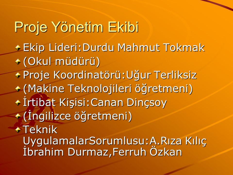 Proje Yönetim Ekibi Ekip Lideri:Durdu Mahmut Tokmak (Okul müdürü) Proje Koordinatörü:Uğur Terliksiz (Makine Teknolojileri öğretmeni) İrtibat Kişisi:Ca