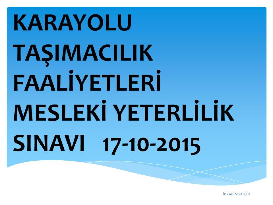 İBRAHİM YALÇIN KARAYOLU TAŞIMACILIK FAALİYETLERİ MESLEKİ YETERLİLİK SINAVI 17-10-2015