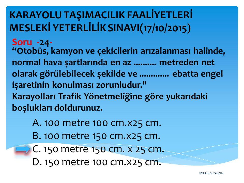 İBRAHİM YALÇIN A. 100 metre 100 cm.x25 cm. B. 100 metre 150 cm.x25 cm.