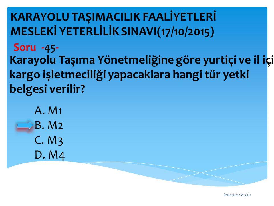 İBRAHİM YALÇIN A. M1 B. M2 C. M3 D. M4 KARAYOLU TAŞIMACILIK FAALİYETLERİ MESLEKİ YETERLİLİK SINAVI(17/10/2015) Soru -45- Karayolu Taşıma Yönetmeliğine