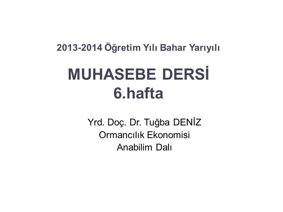 2013-2014 Öğretim Yılı Bahar Yarıyılı MUHASEBE DERSİ 6.hafta Yrd. Doç. Dr. Tuğba DENİZ Ormancılık Ekonomisi Anabilim Dalı 1