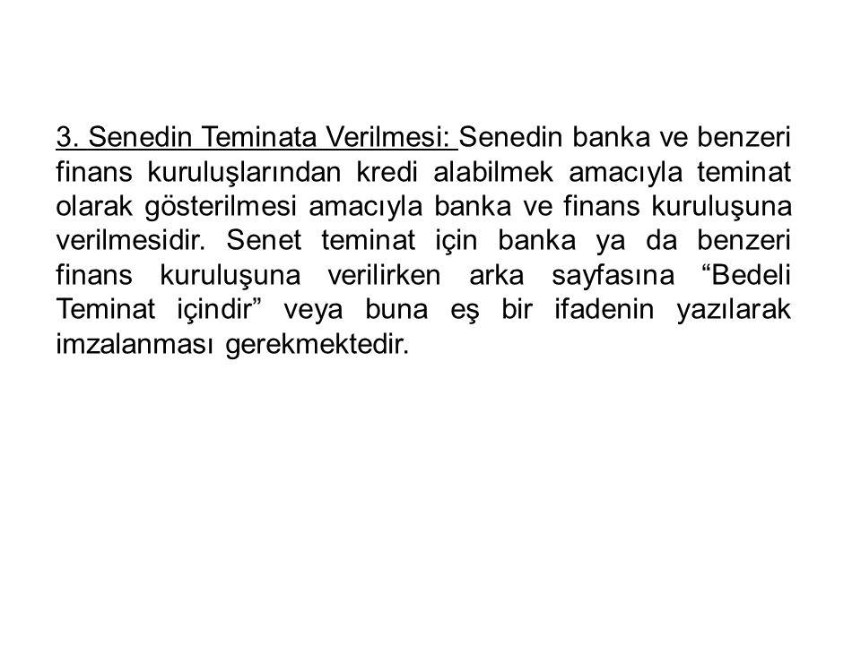3. Senedin Teminata Verilmesi: Senedin banka ve benzeri finans kuruluşlarından kredi alabilmek amacıyla teminat olarak gösterilmesi amacıyla banka ve
