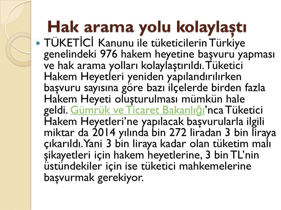 Hak arama yolu kolaylaştı TÜKET İ C İ Kanunu ile tüketicilerin Türkiye genelindeki 976 hakem heyetine başvuru yapması ve hak arama yolları kolaylaştırıldı.