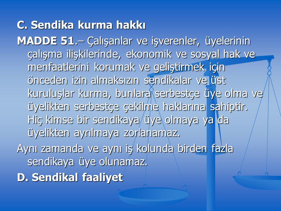 C. Sendika kurma hakkı MADDE 51.– Çalışanlar ve işverenler, üyelerinin çalışma ilişkilerinde, ekonomik ve sosyal hak ve menfaatlerini korumak ve geliş