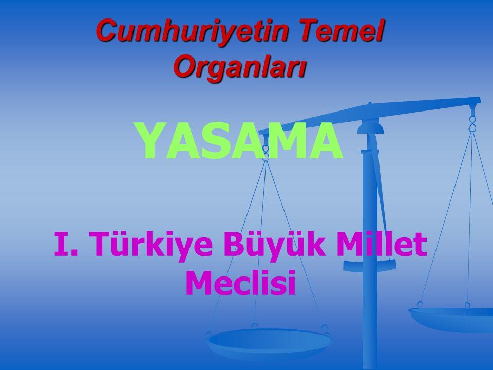Cumhuriyetin Temel Organları YASAMA I. Türkiye Büyük Millet Meclisi