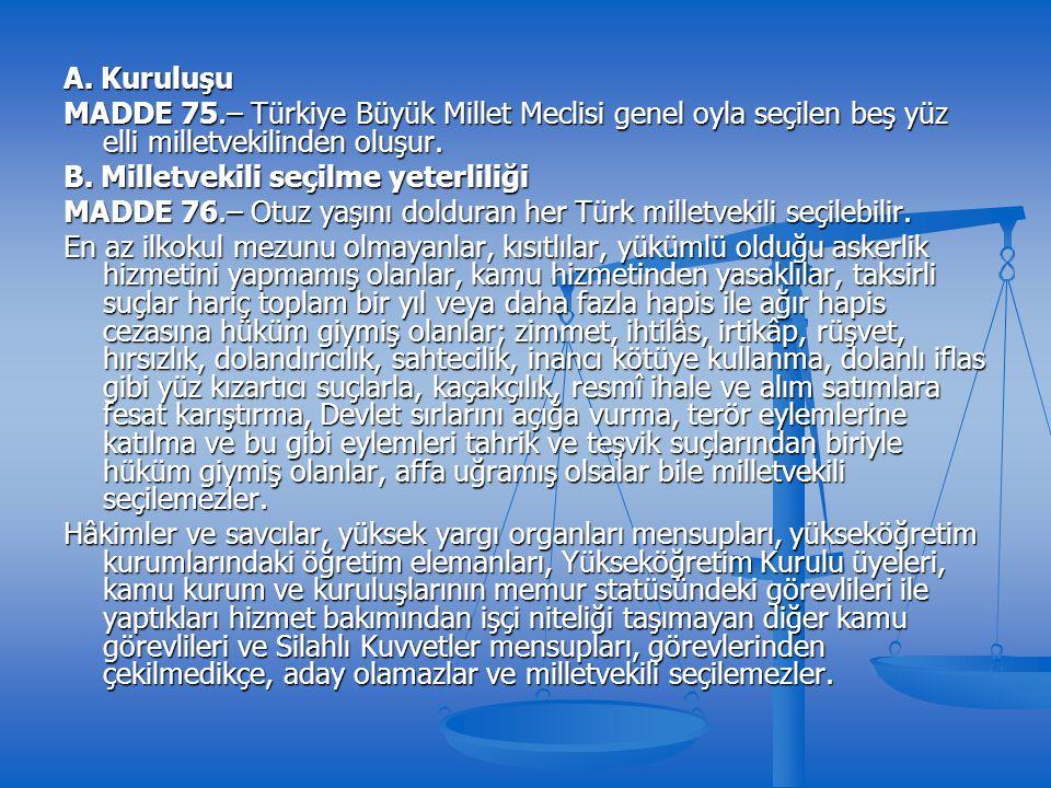 A. Kuruluşu MADDE 75.– Türkiye Büyük Millet Meclisi genel oyla seçilen beş yüz elli milletvekilinden oluşur. B. Milletvekili seçilme yeterliliği MADDE