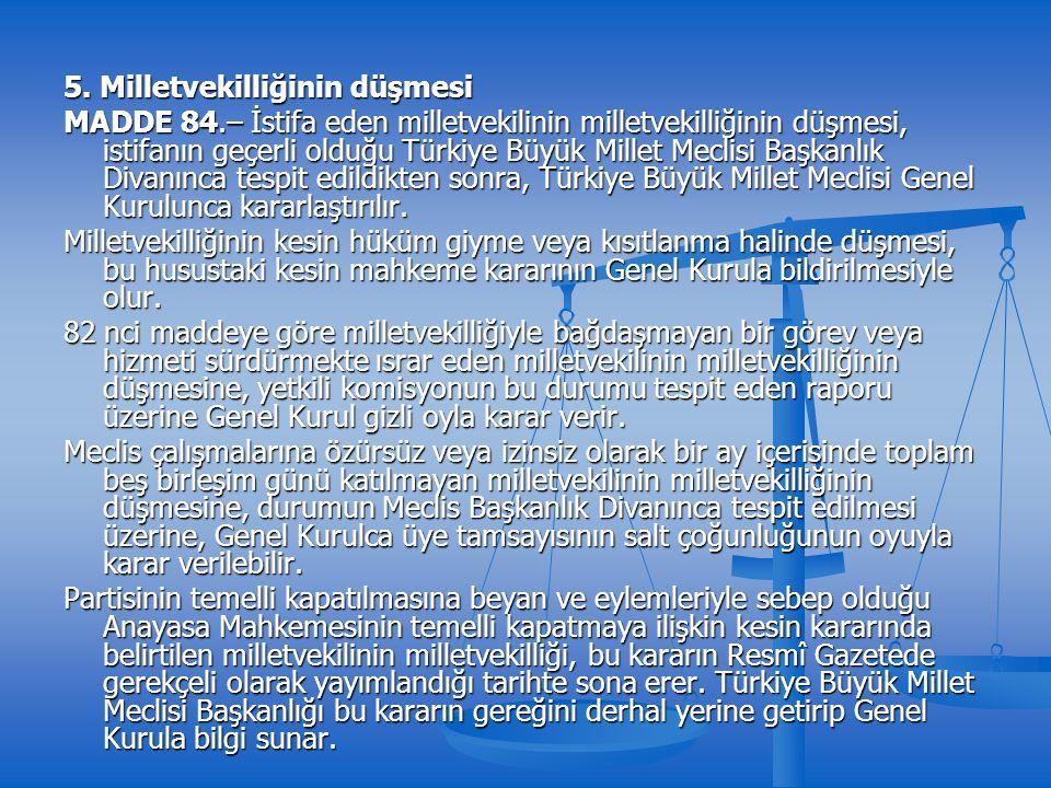 5. Milletvekilliğinin düşmesi MADDE 84.– İstifa eden milletvekilinin milletvekilliğinin düşmesi, istifanın geçerli olduğu Türkiye Büyük Millet Meclisi