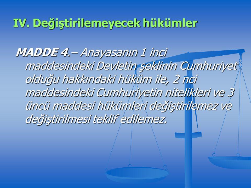 MADDE 4.– Anayasanın 1 inci maddesindeki Devletin şeklinin Cumhuriyet olduğu hakkındaki hüküm ile, 2 nci maddesindeki Cumhuriyetin nitelikleri ve 3 üncü maddesi hükümleri değiştirilemez ve değiştirilmesi teklif edilemez.