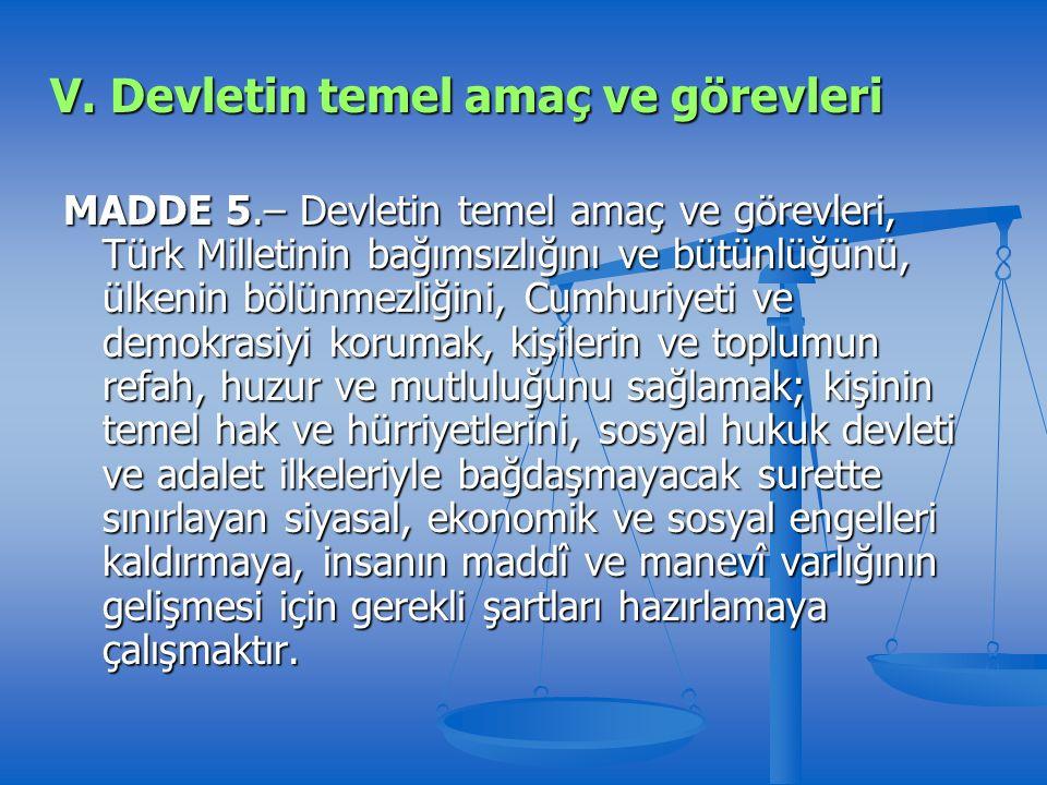 MADDE 5.– Devletin temel amaç ve görevleri, Türk Milletinin bağımsızlığını ve bütünlüğünü, ülkenin bölünmezliğini, Cumhuriyeti ve demokrasiyi korumak, kişilerin ve toplumun refah, huzur ve mutluluğunu sağlamak; kişinin temel hak ve hürriyetlerini, sosyal hukuk devleti ve adalet ilkeleriyle bağdaşmayacak surette sınırlayan siyasal, ekonomik ve sosyal engelleri kaldırmaya, insanın maddî ve manevî varlığının gelişmesi için gerekli şartları hazırlamaya çalışmaktır.