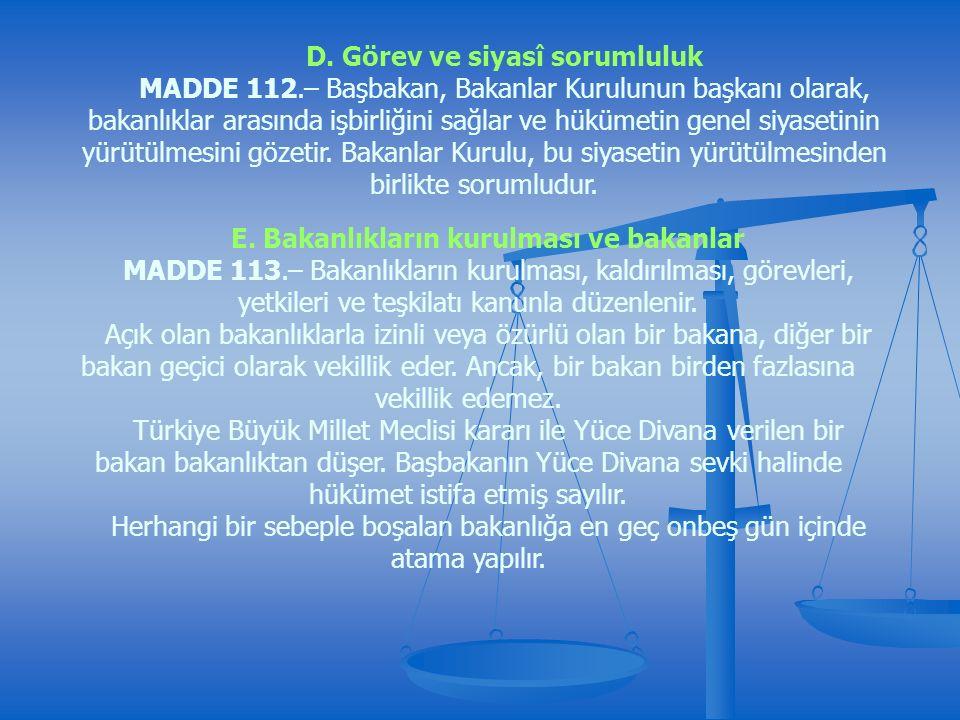 D. Görev ve siyasî sorumluluk MADDE 112.– Başbakan, Bakanlar Kurulunun başkanı olarak, bakanlıklar arasında işbirliğini sağlar ve hükümetin genel siya