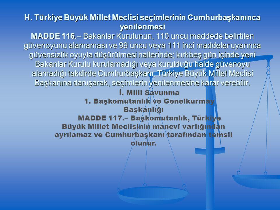 H. Türkiye Büyük Millet Meclisi seçimlerinin Cumhurbaşkanınca yenilenmesi MADDE 116.– Bakanlar Kurulunun, 110 uncu maddede belirtilen güvenoyunu alama