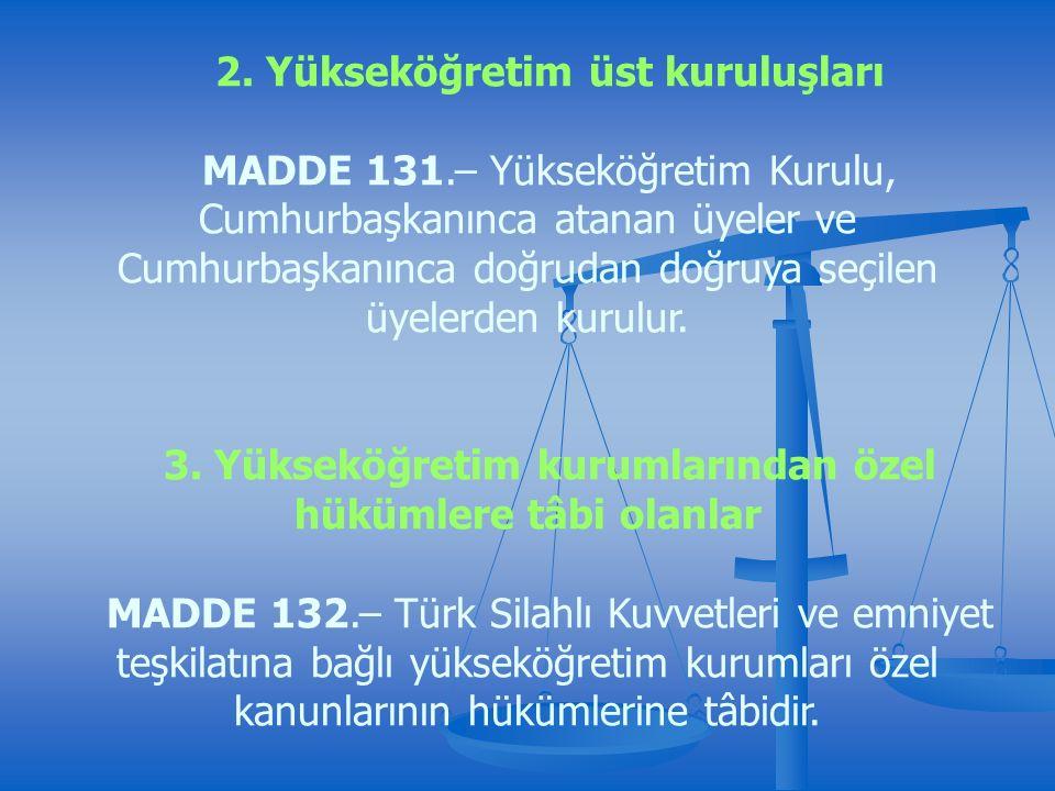 2. Yükseköğretim üst kuruluşları MADDE 131.– Yükseköğretim Kurulu, Cumhurbaşkanınca atanan üyeler ve Cumhurbaşkanınca doğrudan doğruya seçilen üyelerd