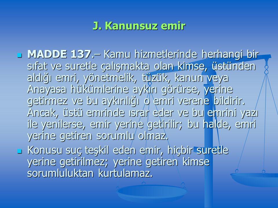 J. Kanunsuz emir MADDE 137.– Kamu hizmetlerinde herhangi bir sıfat ve suretle çalışmakta olan kimse, üstünden aldığı emri, yönetmelik, tüzük, kanun ve