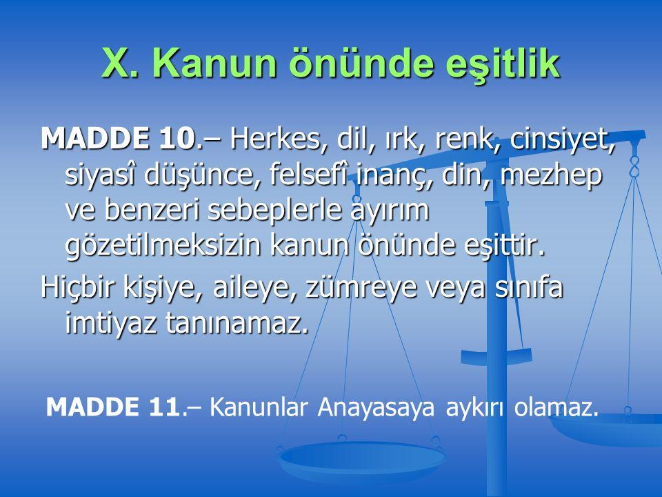X. Kanun önünde eşitlik MADDE 10.– Herkes, dil, ırk, renk, cinsiyet, siyasî düşünce, felsefî inanç, din, mezhep ve benzeri sebeplerle ayırım gözetilme