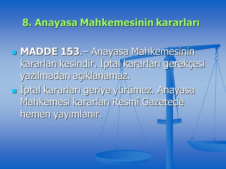 8. Anayasa Mahkemesinin kararları MADDE 153.– Anayasa Mahkemesinin kararları kesindir.