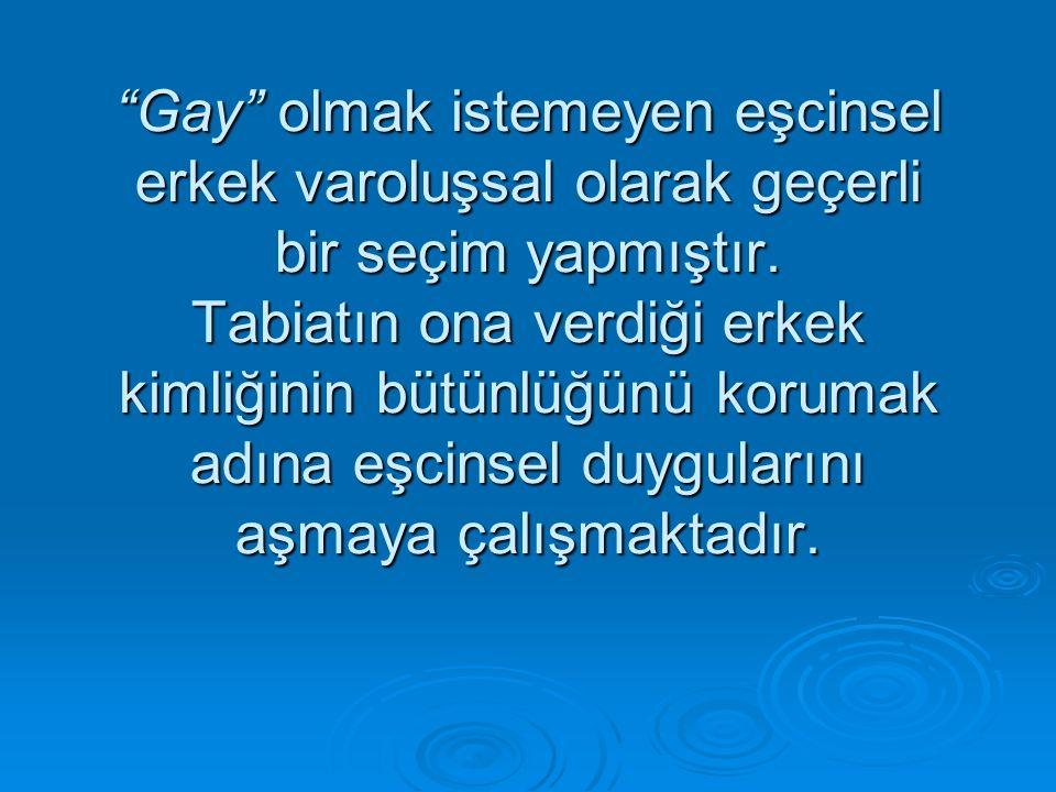 """""""Gay"""" olmak istemeyen eşcinsel erkek varoluşsal olarak geçerli bir seçim yapmıştır. Tabiatın ona verdiği erkek kimliğinin bütünlüğünü korumak adına eş"""
