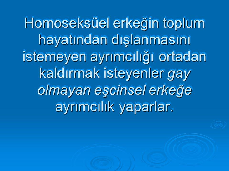 Homoseksüel erkeğin toplum hayatından dışlanmasını istemeyen ayrımcılığı ortadan kaldırmak isteyenler gay olmayan eşcinsel erkeğe ayrımcılık yaparlar.
