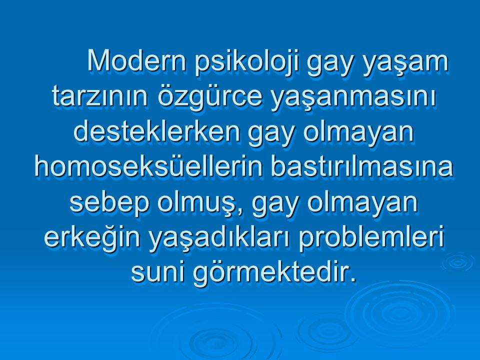 Modern psikoloji gay yaşam tarzının özgürce yaşanmasını desteklerken gay olmayan homoseksüellerin bastırılmasına sebep olmuş, gay olmayan erkeğin yaşadıkları problemleri suni görmektedir.