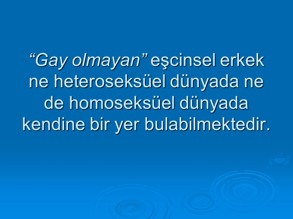 Gay olmayan eşcinsel erkek ne heteroseksüel dünyada ne de homoseksüel dünyada kendine bir yer bulabilmektedir.