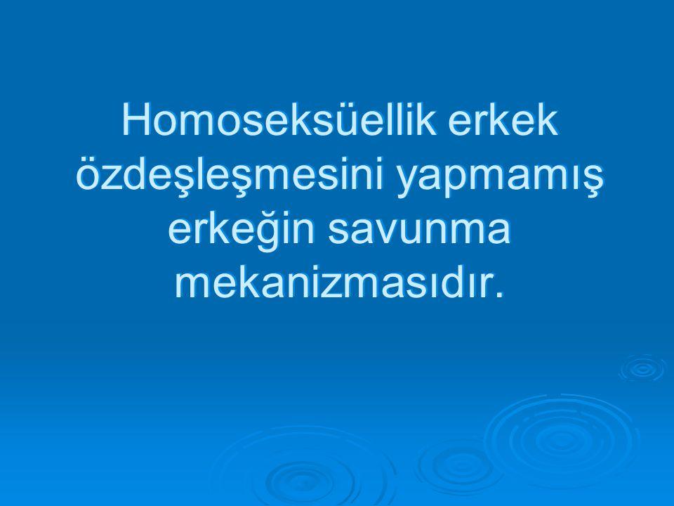 Homoseksüellik erkek özdeşleşmesini yapmamış erkeğin savunma mekanizmasıdır.