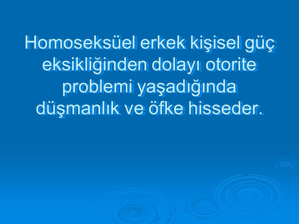 Homoseksüel erkek kişisel güç eksikliğinden dolayı otorite problemi yaşadığında düşmanlık ve öfke hisseder.