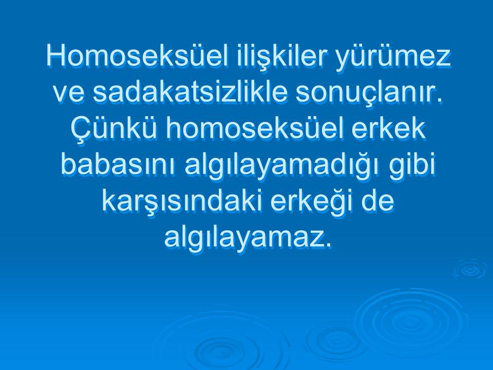 Homoseksüel ilişkiler yürümez ve sadakatsizlikle sonuçlanır. Çünkü homoseksüel erkek babasını algılayamadığı gibi karşısındaki erkeği de algılayamaz.