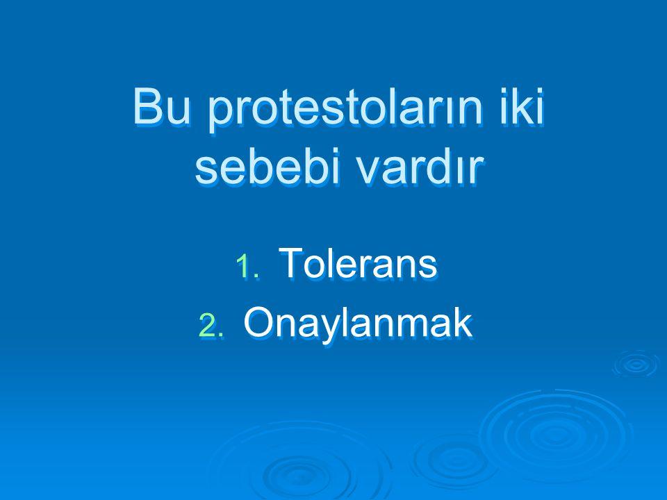Bu protestoların iki sebebi vardır 1. 1. Tolerans 2. 2. Onaylanmak 1. 1. Tolerans 2. 2. Onaylanmak