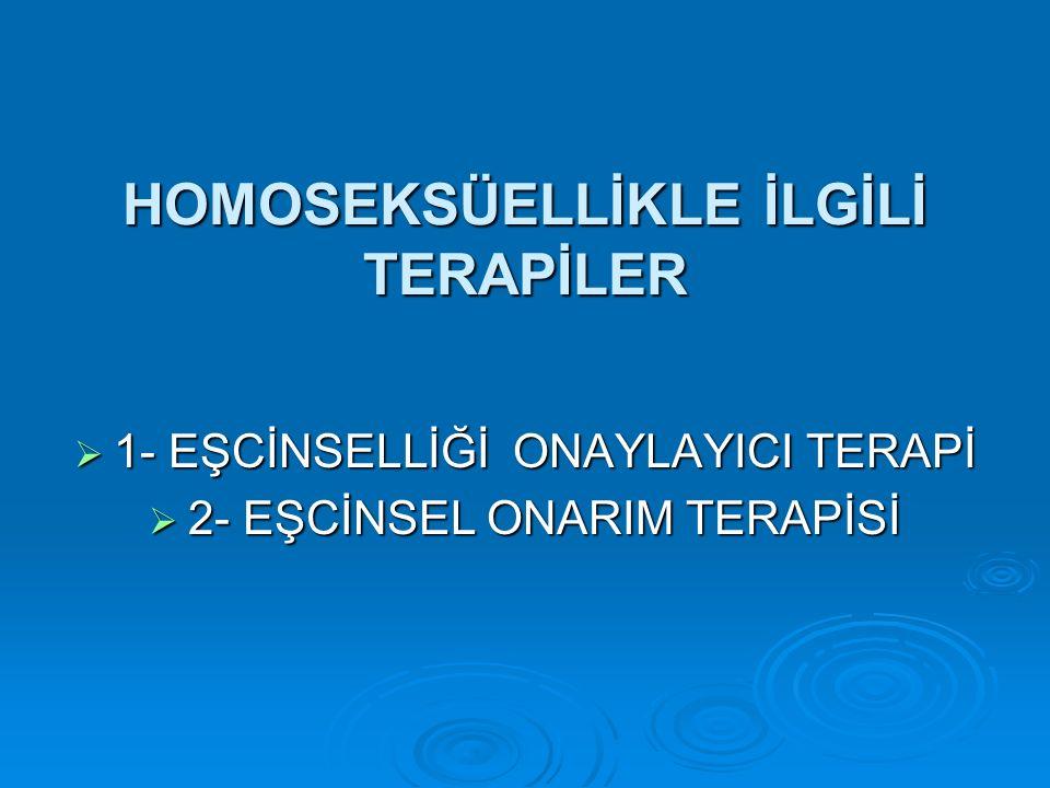 HOMOSEKSÜELLİKLE İLGİLİ TERAPİLER  1- EŞCİNSELLİĞİ ONAYLAYICI TERAPİ  2- EŞCİNSEL ONARIM TERAPİSİ