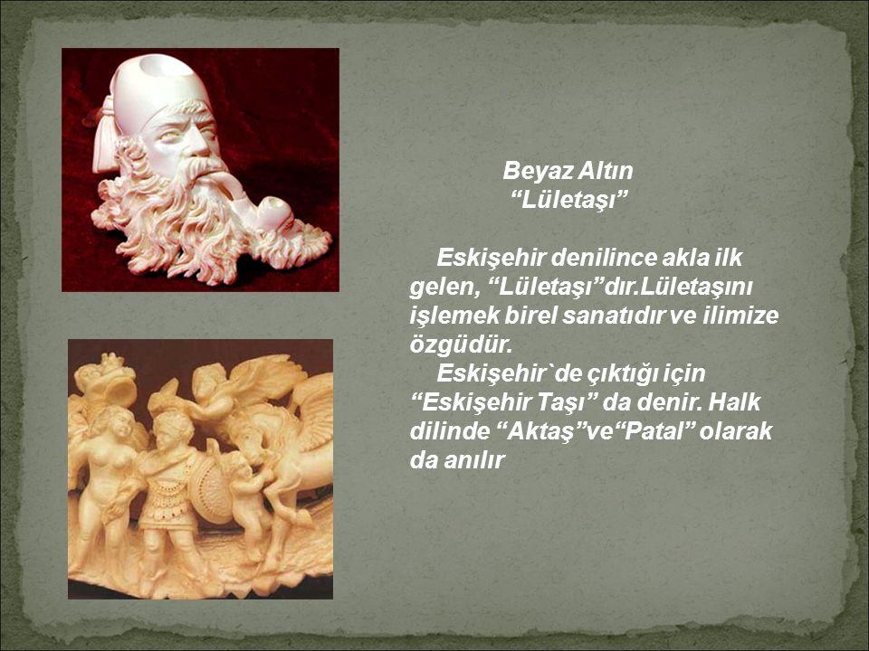 Beyaz Altın Lületaşı Eskişehir denilince akla ilk gelen, Lületaşı dır.Lületaşını işlemek birel sanatıdır ve ilimize özgüdür.