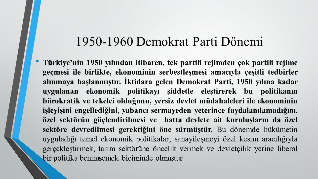 1950-1960 Demokrat Parti Dönemi Türkiye'nin 1950 yılından itibaren, tek partili rejimden çok partili rejime geçmesi ile birlikte, ekonominin serbestleşmesi amacıyla çeşitli tedbirler alınmaya başlanmıştır.