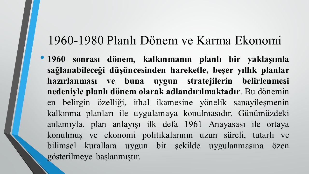 1960-1980 Planlı Dönem ve Karma Ekonomi 1960 sonrası dönem, kalkınmanın planlı bir yaklaşımla sağlanabileceği düşüncesinden hareketle, beşer yıllık planlar hazırlanması ve buna uygun stratejilerin belirlenmesi nedeniyle planlı dönem olarak adlandırılmaktadır.
