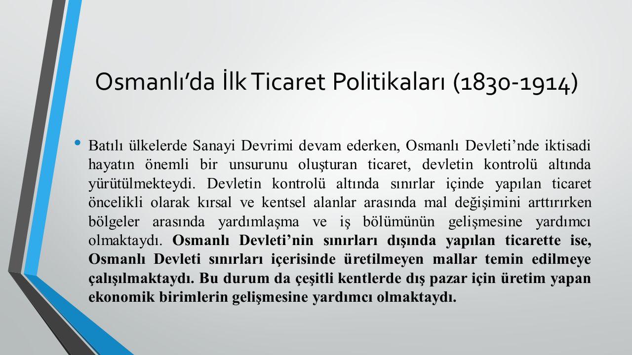 Osmanlı'da İlk Ticaret Politikaları (1830-1914) Batılı ülkelerde Sanayi Devrimi devam ederken, Osmanlı Devleti'nde iktisadi hayatın önemli bir unsurunu oluşturan ticaret, devletin kontrolü altında yürütülmekteydi.