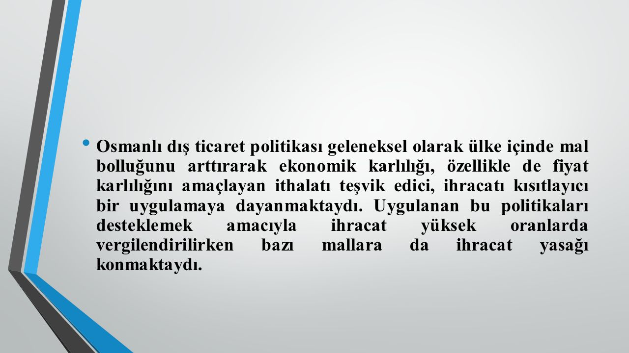 Osmanlı dış ticaret politikası geleneksel olarak ülke içinde mal bolluğunu arttırarak ekonomik karlılığı, özellikle de fiyat karlılığını amaçlayan ithalatı teşvik edici, ihracatı kısıtlayıcı bir uygulamaya dayanmaktaydı.
