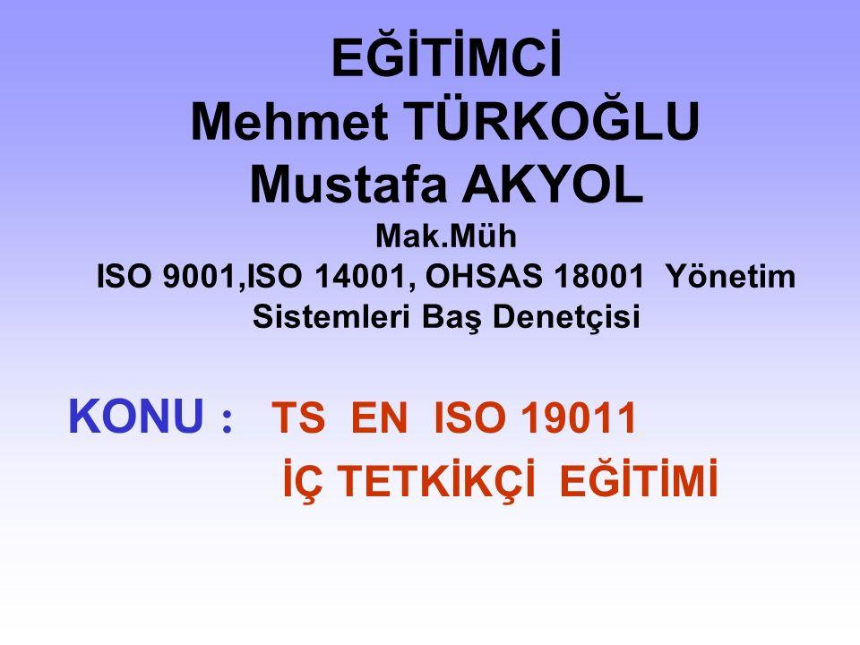 EĞİTİMCİ Mehmet TÜRKOĞLU Mustafa AKYOL Mak.Müh ISO 9001,ISO 14001, OHSAS 18001 Yönetim Sistemleri Baş Denetçisi KONU : TS EN ISO 19011 İÇ TETKİKÇİ EĞİTİMİ