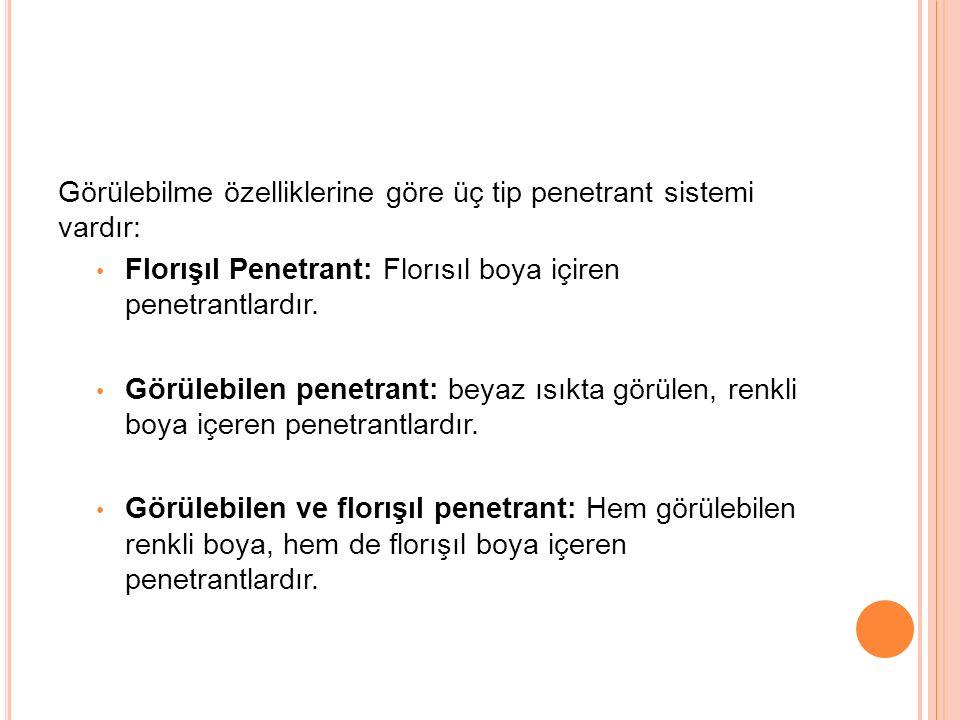 Görülebilme özelliklerine göre üç tip penetrant sistemi vardır: Florışıl Penetrant: Florısıl boya içiren penetrantlardır. Görülebilen penetrant: beyaz