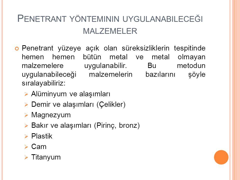 P ENETRANT YÖNTEMININ UYGULANABILECEĞI MALZEMELER Penetrant yüzeye açık olan süreksizliklerin tespitinde hemen hemen bütün metal ve metal olmayan malzemelere uygulanabilir.