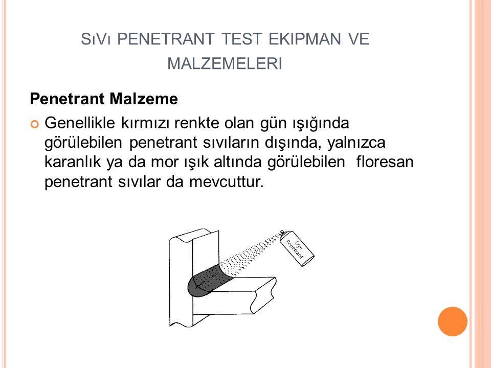 SıVı PENETRANT TEST EKIPMAN VE MALZEMELERI Penetrant Malzeme Genellikle kırmızı renkte olan gün ışığında görülebilen penetrant sıvıların dışında, yalnızca karanlık ya da mor ışık altında görülebilen floresan penetrant sıvılar da mevcuttur.