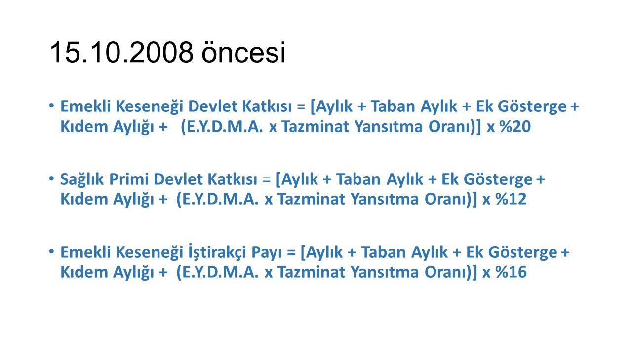 15.10.2008 öncesi Emekli Keseneği Devlet Katkısı = [Aylık + Taban Aylık + Ek Gösterge + Kıdem Aylığı + (E.Y.D.M.A. x Tazminat Yansıtma Oranı)] x %20 S