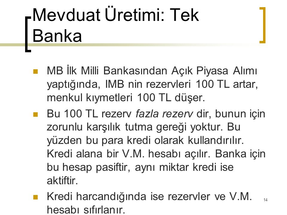 14 Mevduat Üretimi: Tek Banka MB İlk Milli Bankasından Açık Piyasa Alımı yaptığında, IMB nin rezervleri 100 TL artar, menkul kıymetleri 100 TL düşer.