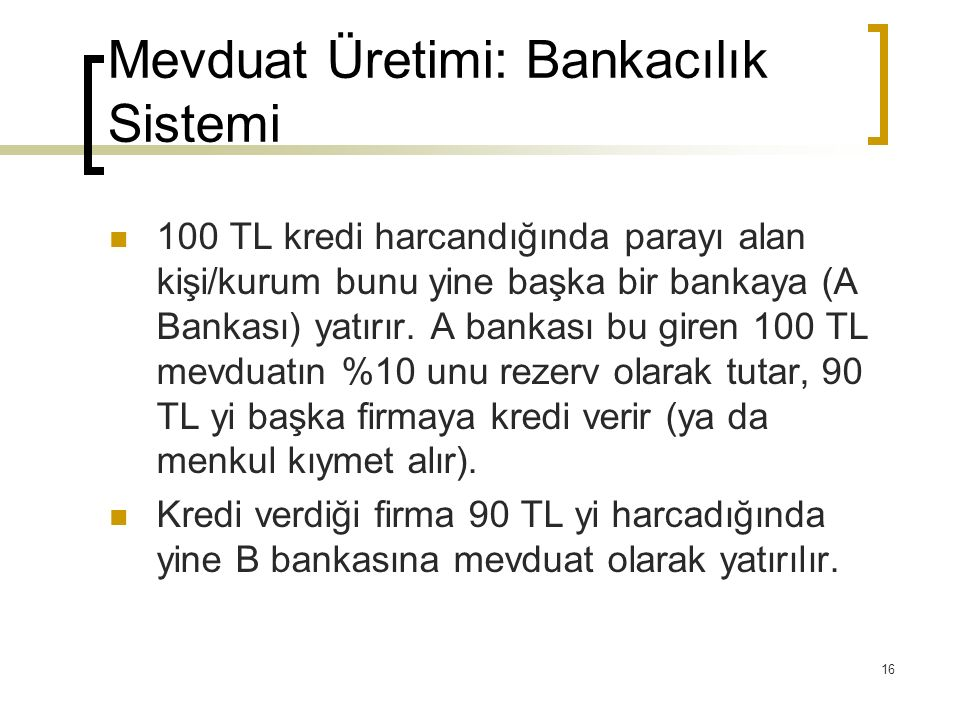16 Mevduat Üretimi: Bankacılık Sistemi 100 TL kredi harcandığında parayı alan kişi/kurum bunu yine başka bir bankaya (A Bankası) yatırır. A bankası bu