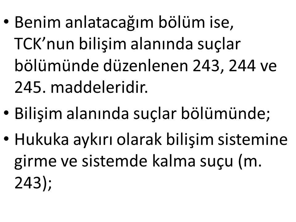 Benim anlatacağım bölüm ise, TCK'nun bilişim alanında suçlar bölümünde düzenlenen 243, 244 ve 245.