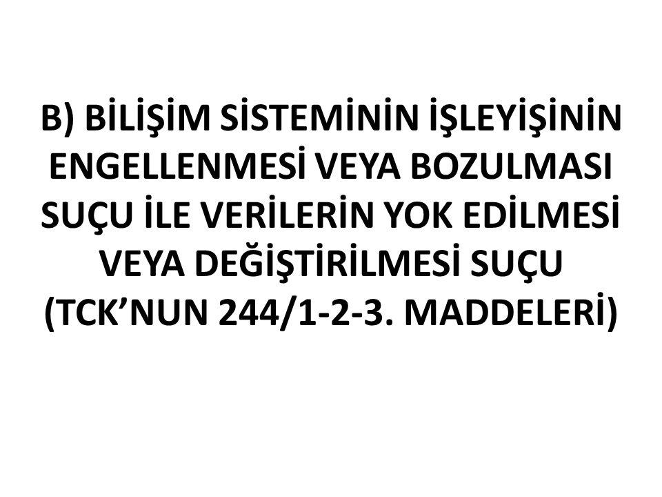 B) BİLİŞİM SİSTEMİNİN İŞLEYİŞİNİN ENGELLENMESİ VEYA BOZULMASI SUÇU İLE VERİLERİN YOK EDİLMESİ VEYA DEĞİŞTİRİLMESİ SUÇU (TCK'NUN 244/1-2-3.