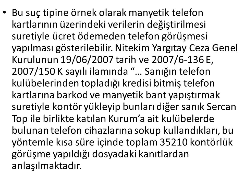 Bu suç tipine örnek olarak manyetik telefon kartlarının üzerindeki verilerin değiştirilmesi suretiyle ücret ödemeden telefon görüşmesi yapılması gösterilebilir.
