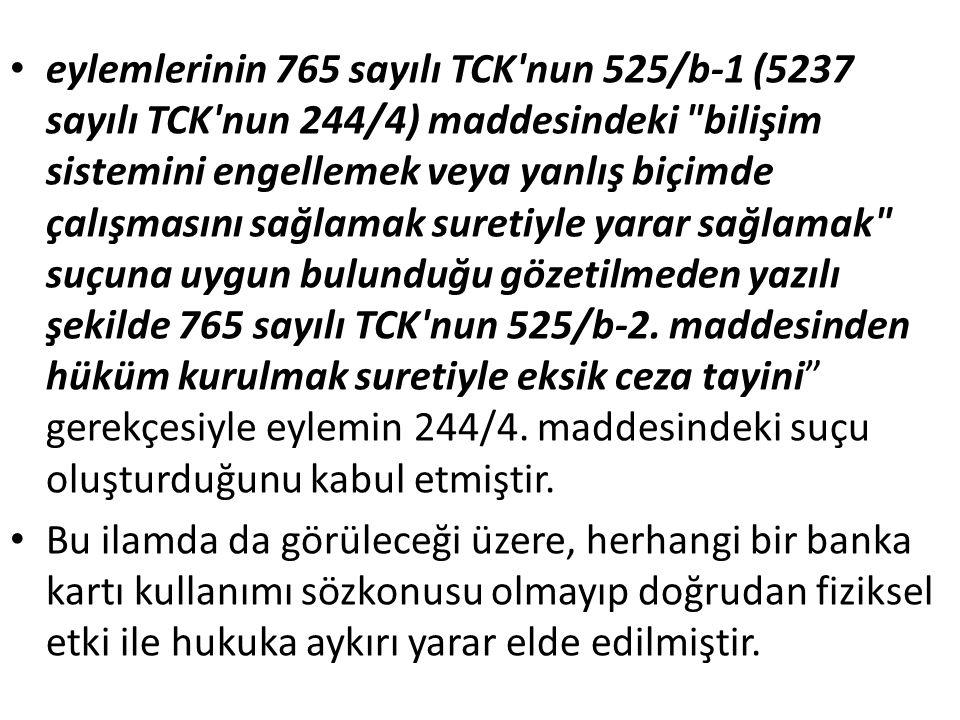 eylemlerinin 765 sayılı TCK nun 525/b-1 (5237 sayılı TCK nun 244/4) maddesindeki bilişim sistemini engellemek veya yanlış biçimde çalışmasını sağlamak suretiyle yarar sağlamak suçuna uygun bulunduğu gözetilmeden yazılı şekilde 765 sayılı TCK nun 525/b-2.