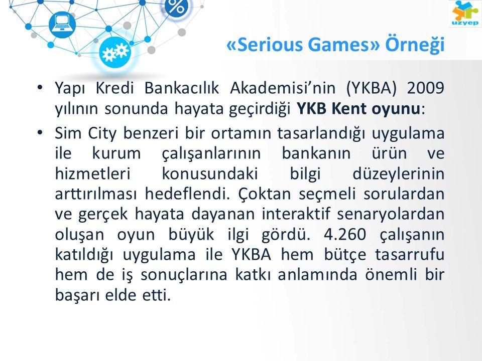 «Serious Games» Örneği Yapı Kredi Bankacılık Akademisi'nin (YKBA) 2009 yılının sonunda hayata geçirdiği YKB Kent oyunu: Sim City benzeri bir ortamın tasarlandığı uygulama ile kurum çalışanlarının bankanın ürün ve hizmetleri konusundaki bilgi düzeylerinin arttırılması hedeflendi.