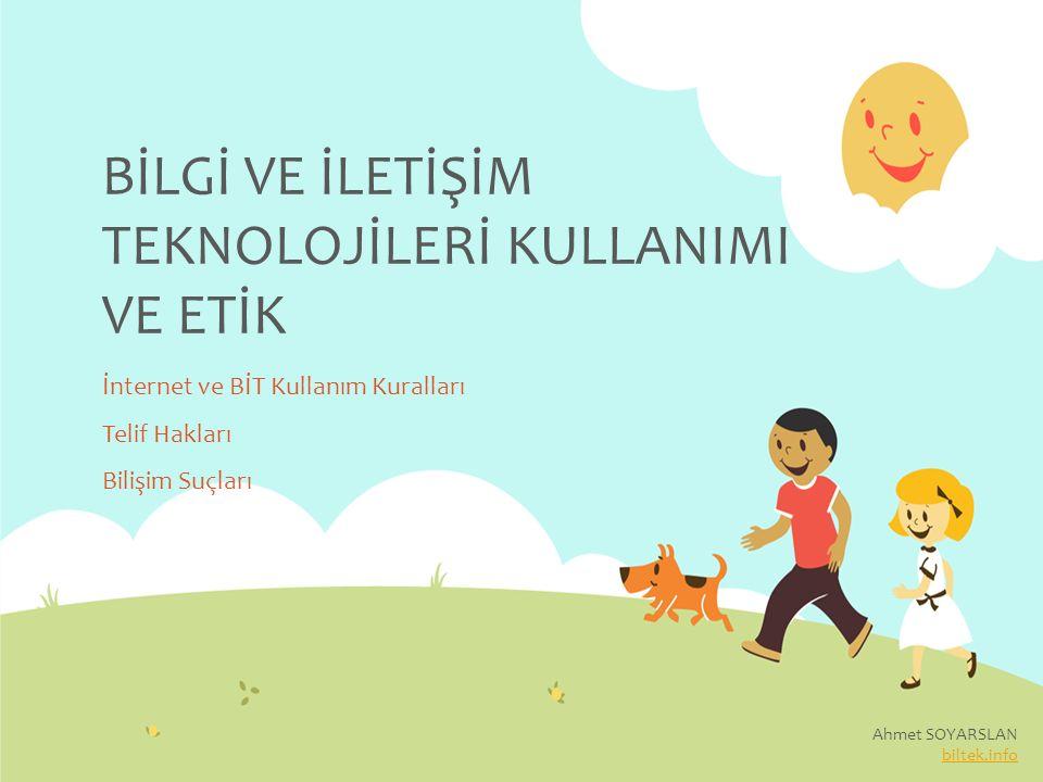 BİLGİ VE İLETİŞİM TEKNOLOJİLERİ KULLANIMI VE ETİK İnternet ve BİT Kullanım Kuralları Telif Hakları Bilişim Suçları Ahmet SOYARSLAN biltek.info
