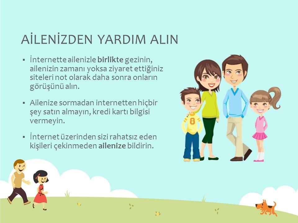 AİLENİZDEN YARDIM ALIN  İnternette ailenizle birlikte gezinin, ailenizin zamanı yoksa ziyaret ettiğiniz siteleri not olarak daha sonra onların görüşü