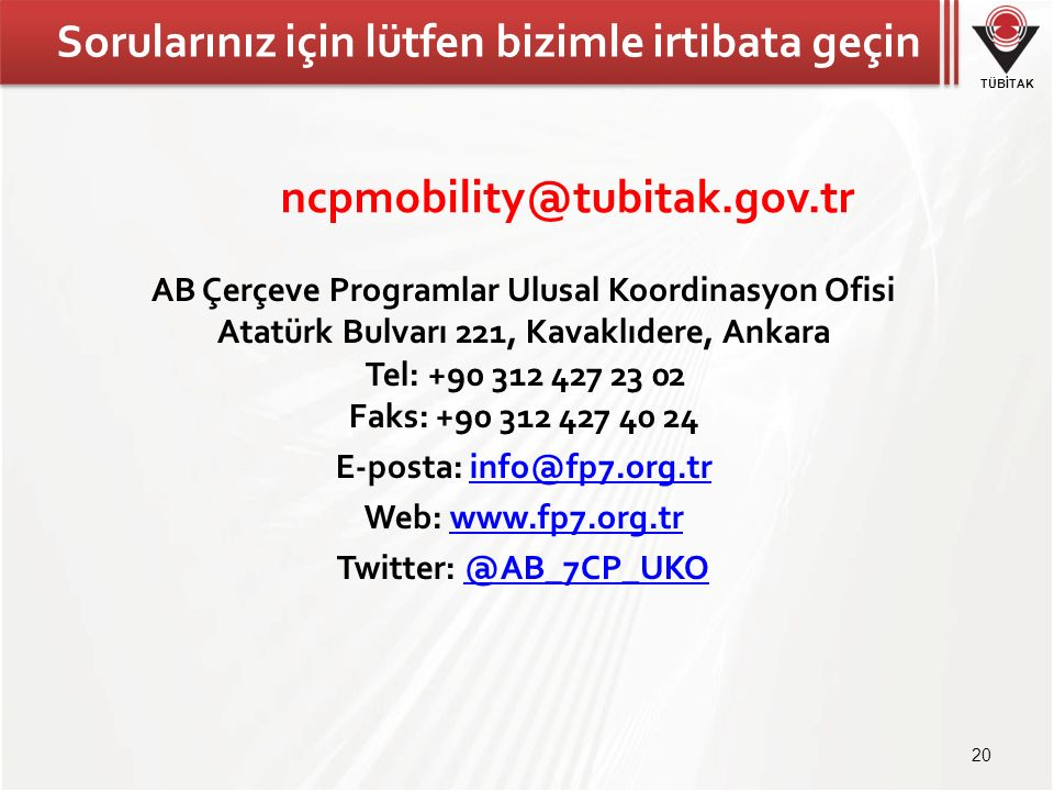 TÜBİTAK Sorularınız için lütfen bizimle irtibata geçin AB Çerçeve Programlar Ulusal Koordinasyon Ofisi Atatürk Bulvarı 221, Kavaklıdere, Ankara Tel: +90 312 427 23 02 Faks: +90 312 427 40 24 E-posta: info@fp7.org.trinfo@fp7.org.tr Web: www.fp7.org.trwww.fp7.org.tr Twitter: @AB_7CP_UKO@AB_7CP_UKO 20 ncpmobility@tubitak.gov.tr